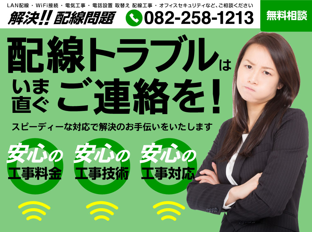 LAN配線・AiFi接続・電気工事・電話設置 取替え 配線工事・オフィスセキュリティなど、ご相談ください解決!!配線問題TEL 082-258-1213無料相談配線トラブルはいま直ぐご連絡を!スピーディーな対応で解決のお手伝いをいたします安心の工事料金安心の工事技術安心の工事対応