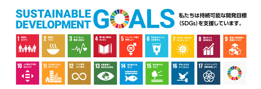 SUSTAINABLE DEVELOPMENT GOALS私たちは持続可能な開発目標(SDGs)を支援しています。1 貧困をなくそう2 飢餓をゼロに3 すべての人に健康と福祉を4 質の高い教育をみんなに5 ジェンダー平等を実現しよう6 安全な水とトイレを世界中に7 エネルギーをみんなにそしてクリーンに8 働きがいも経済成長も9 産業と技術革新の基盤をつくろう10 人や国の不平等をなくそう11 住み続けられるまちづくりを12 つくる責任つかう責任13 気候変動に具体的な対策を14 海の豊かさを守ろう15 陸の豊かさも守ろう16 平和と公平をすべての人に17 パートナーシップで目標を達成しよう